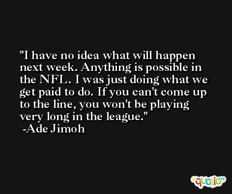 I have no idea what will happen next week. Anything is possible in the NFL. I was just doing what we get paid to do. If you can't come up to the line, you won't be playing very long in the league. -Ade Jimoh