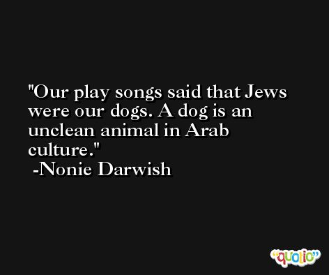 Our play songs said that Jews were our dogs. A dog is an unclean animal in Arab culture. -Nonie Darwish