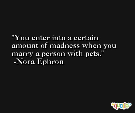 You enter into a certain amount of madness when you marry a person with pets. -Nora Ephron