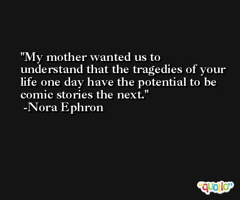 My mother wanted us to understand that the tragedies of your life one day have the potential to be comic stories the next. -Nora Ephron