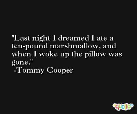 Last night I dreamed I ate a ten-pound marshmallow, and when I woke up the pillow was gone. -Tommy Cooper