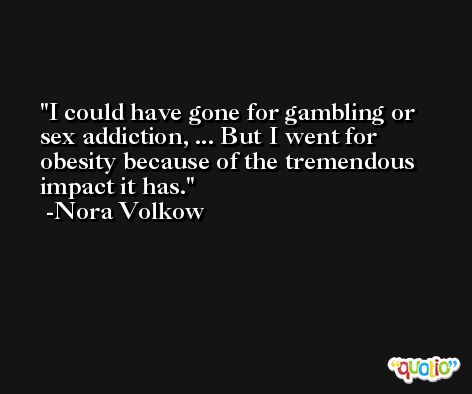 I could have gone for gambling or sex addiction, ... But I went for obesity because of the tremendous impact it has. -Nora Volkow