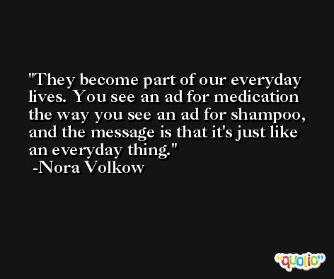 They become part of our everyday lives. You see an ad for medication the way you see an ad for shampoo, and the message is that it's just like an everyday thing. -Nora Volkow