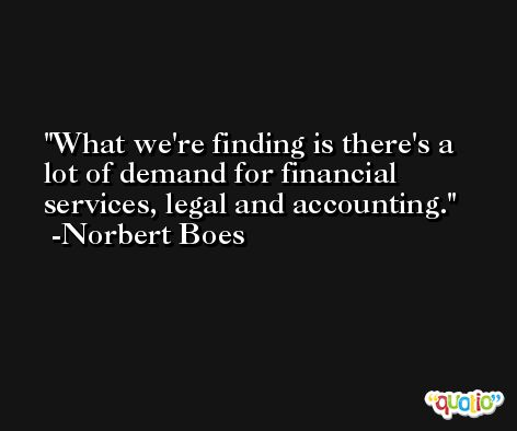 What we're finding is there's a lot of demand for financial services, legal and accounting. -Norbert Boes