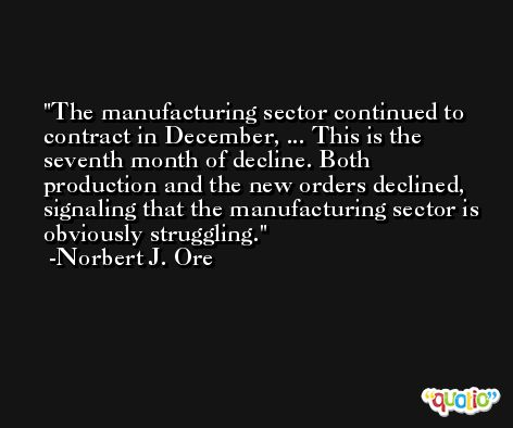 The manufacturing sector continued to contract in December, ... This is the seventh month of decline. Both production and the new orders declined, signaling that the manufacturing sector is obviously struggling. -Norbert J. Ore