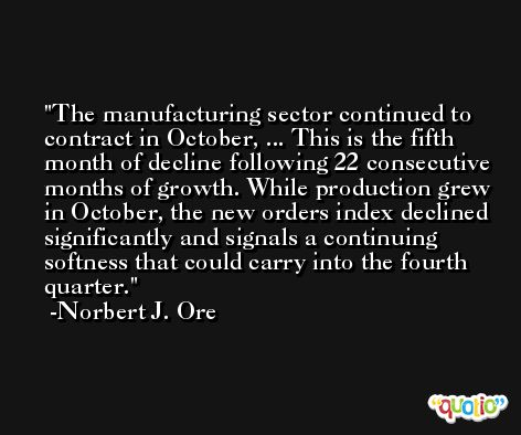 The manufacturing sector continued to contract in October, ... This is the fifth month of decline following 22 consecutive months of growth. While production grew in October, the new orders index declined significantly and signals a continuing softness that could carry into the fourth quarter. -Norbert J. Ore