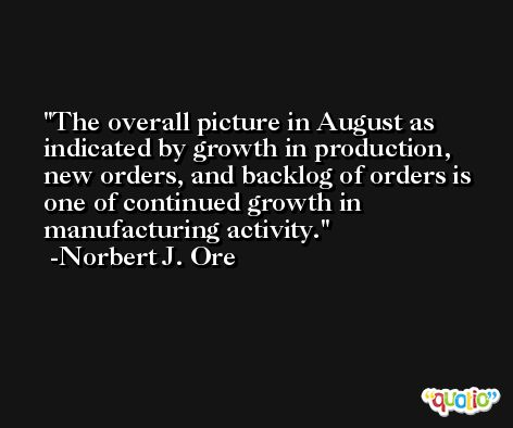 The overall picture in August as indicated by growth in production, new orders, and backlog of orders is one of continued growth in manufacturing activity. -Norbert J. Ore