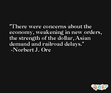 There were concerns about the economy, weakening in new orders, the strength of the dollar, Asian demand and railroad delays. -Norbert J. Ore