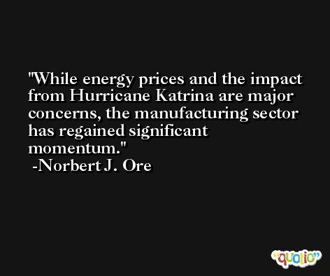 While energy prices and the impact from Hurricane Katrina are major concerns, the manufacturing sector has regained significant momentum. -Norbert J. Ore