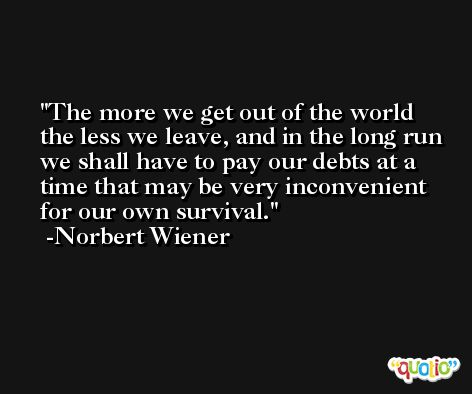 The more we get out of the world the less we leave, and in the long run we shall have to pay our debts at a time that may be very inconvenient for our own survival. -Norbert Wiener