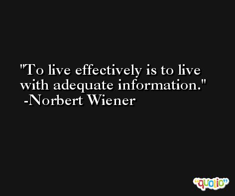 To live effectively is to live with adequate information. -Norbert Wiener