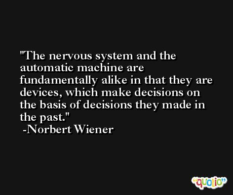 The nervous system and the automatic machine are fundamentally alike in that they are devices, which make decisions on the basis of decisions they made in the past. -Norbert Wiener