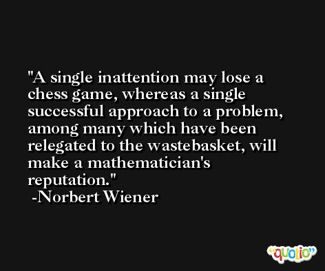 A single inattention may lose a chess game, whereas a single successful approach to a problem, among many which have been relegated to the wastebasket, will make a mathematician's reputation. -Norbert Wiener