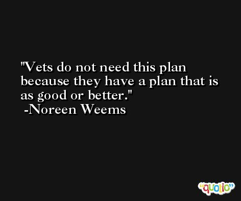 Vets do not need this plan because they have a plan that is as good or better. -Noreen Weems