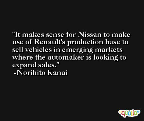 It makes sense for Nissan to make use of Renault's production base to sell vehicles in emerging markets where the automaker is looking to expand sales. -Norihito Kanai