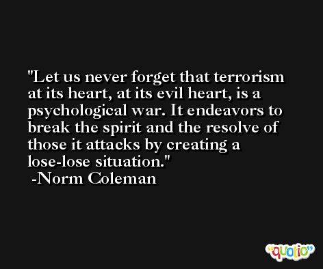 Let us never forget that terrorism at its heart, at its evil heart, is a psychological war. It endeavors to break the spirit and the resolve of those it attacks by creating a lose-lose situation. -Norm Coleman