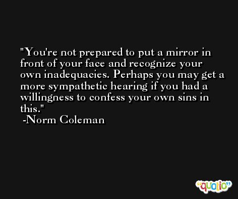 You're not prepared to put a mirror in front of your face and recognize your own inadequacies. Perhaps you may get a more sympathetic hearing if you had a willingness to confess your own sins in this. -Norm Coleman