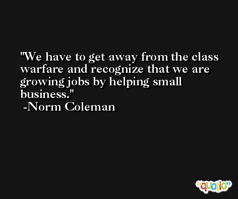 We have to get away from the class warfare and recognize that we are growing jobs by helping small business. -Norm Coleman