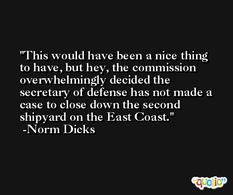 This would have been a nice thing to have, but hey, the commission overwhelmingly decided the secretary of defense has not made a case to close down the second shipyard on the East Coast. -Norm Dicks