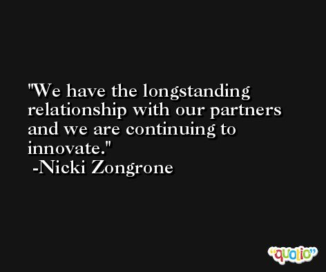 We have the longstanding relationship with our partners and we are continuing to innovate. -Nicki Zongrone