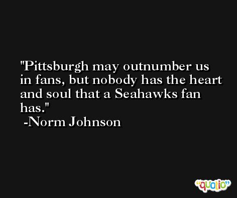 Pittsburgh may outnumber us in fans, but nobody has the heart and soul that a Seahawks fan has. -Norm Johnson