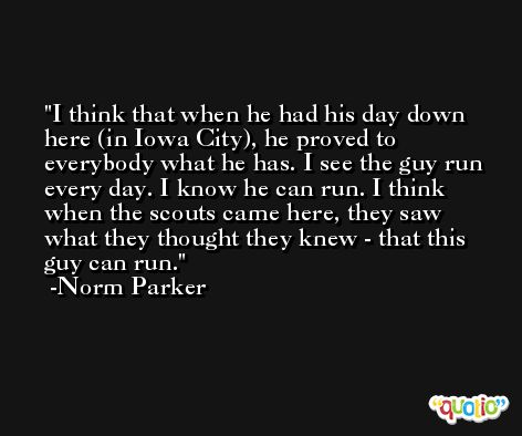 I think that when he had his day down here (in Iowa City), he proved to everybody what he has. I see the guy run every day. I know he can run. I think when the scouts came here, they saw what they thought they knew - that this guy can run. -Norm Parker