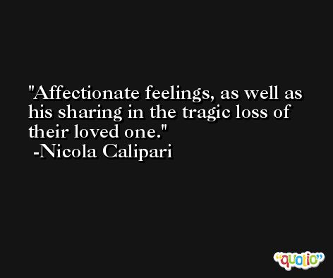 Affectionate feelings, as well as his sharing in the tragic loss of their loved one. -Nicola Calipari