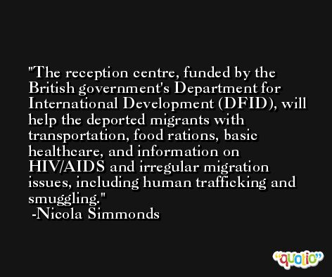 The reception centre, funded by the British government's Department for International Development (DFID), will help the deported migrants with transportation, food rations, basic healthcare, and information on HIV/AIDS and irregular migration issues, including human trafficking and smuggling. -Nicola Simmonds