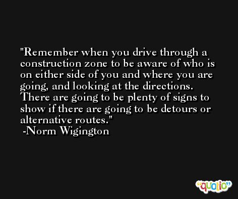 Remember when you drive through a construction zone to be aware of who is on either side of you and where you are going, and looking at the directions. There are going to be plenty of signs to show if there are going to be detours or alternative routes. -Norm Wigington