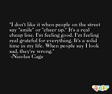 I don't like it when people on the street say ''smile'' or ''cheer up.'' It's a real cheap line. I'm feeling good. I'm feeling real grateful for everything. It's a solid time in my life. When people say I look sad, they're wrong. -Nicolas Cage