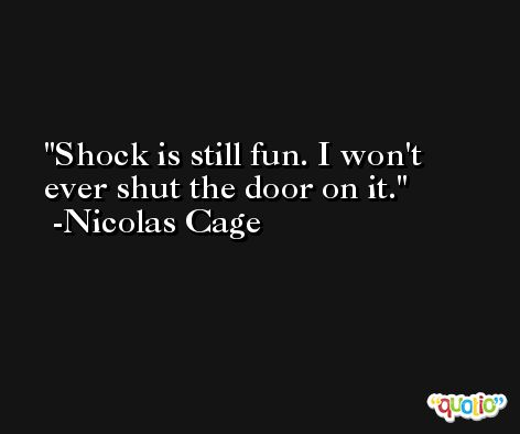 Shock is still fun. I won't ever shut the door on it. -Nicolas Cage