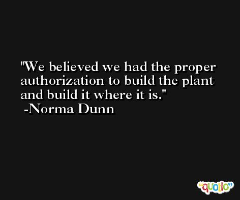 We believed we had the proper authorization to build the plant and build it where it is. -Norma Dunn