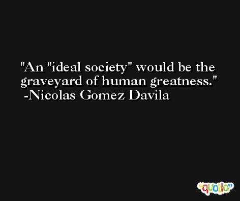 An 'ideal society' would be the graveyard of human greatness. -Nicolas Gomez Davila
