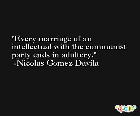 Every marriage of an intellectual with the communist party ends in adultery. -Nicolas Gomez Davila