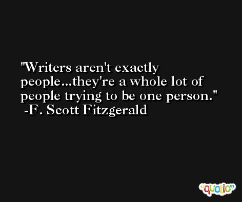 Writers aren't exactly people...they're a whole lot of people trying to be one person. -F. Scott Fitzgerald