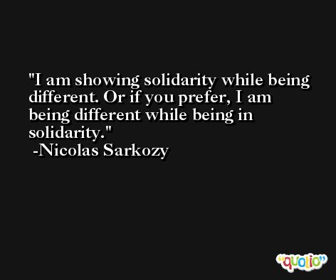I am showing solidarity while being different. Or if you prefer, I am being different while being in solidarity. -Nicolas Sarkozy