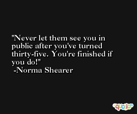 Never let them see you in public after you've turned thirty-five. You're finished if you do! -Norma Shearer