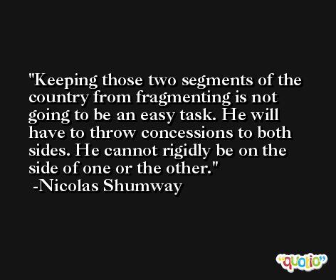 Keeping those two segments of the country from fragmenting is not going to be an easy task. He will have to throw concessions to both sides. He cannot rigidly be on the side of one or the other. -Nicolas Shumway