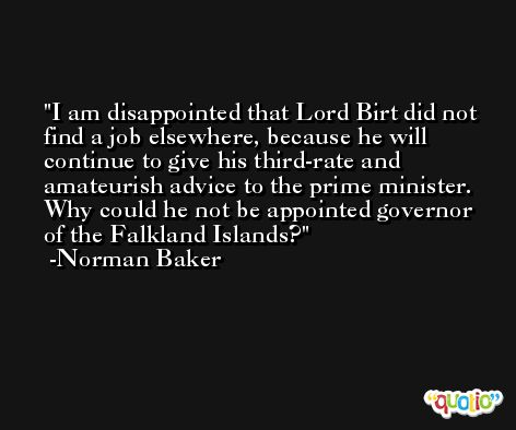 I am disappointed that Lord Birt did not find a job elsewhere, because he will continue to give his third-rate and amateurish advice to the prime minister. Why could he not be appointed governor of the Falkland Islands? -Norman Baker