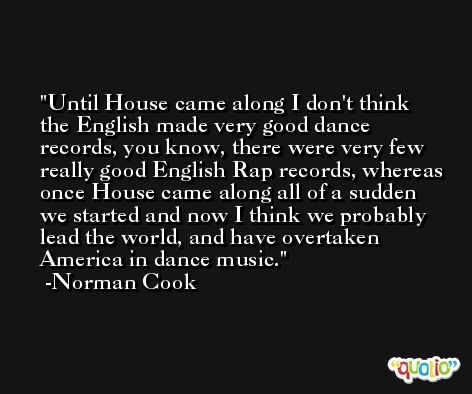 Until House came along I don't think the English made very good dance records, you know, there were very few really good English Rap records, whereas once House came along all of a sudden we started and now I think we probably lead the world, and have overtaken America in dance music. -Norman Cook