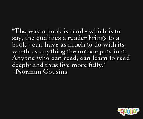 The way a book is read - which is to say, the qualities a reader brings to a book - can have as much to do with its worth as anything the author puts in it. Anyone who can read, can learn to read deeply and thus live more fully. -Norman Cousins