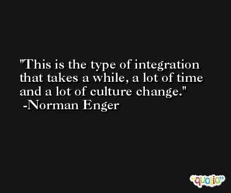 This is the type of integration that takes a while, a lot of time and a lot of culture change. -Norman Enger