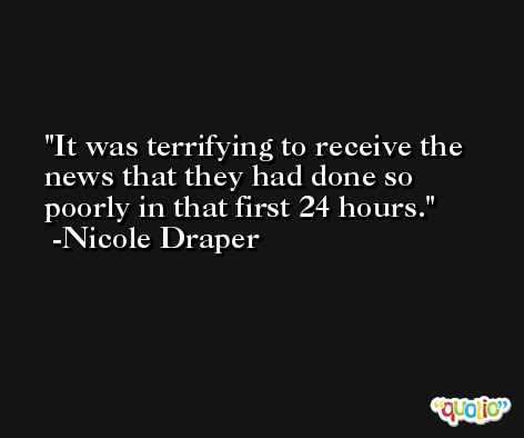 It was terrifying to receive the news that they had done so poorly in that first 24 hours. -Nicole Draper