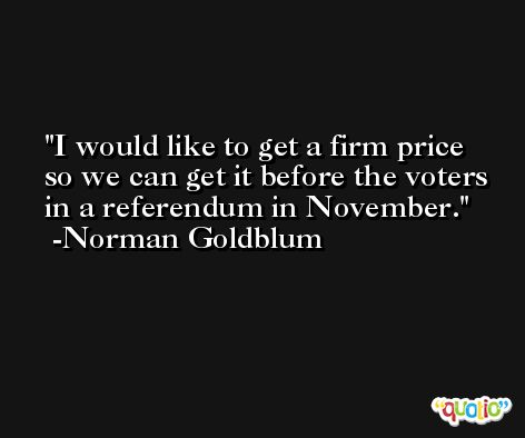 I would like to get a firm price so we can get it before the voters in a referendum in November. -Norman Goldblum