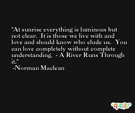 At sunrise everything is luminous but not clear.  It is those we live with and love and should know who elude us.  You can love completely without complete understanding.  - A River Runs Through it. -Norman Maclean