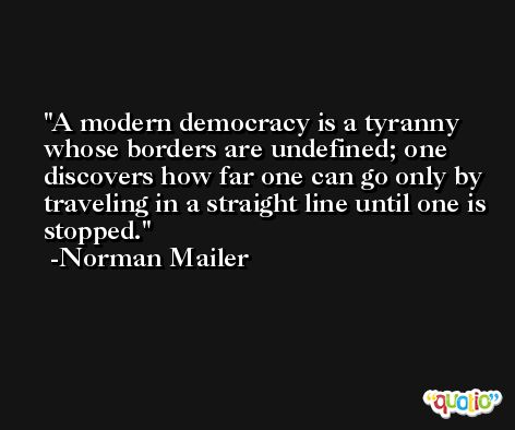 A modern democracy is a tyranny whose borders are undefined; one discovers how far one can go only by traveling in a straight line until one is stopped. -Norman Mailer