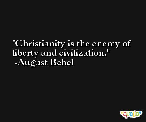 Christianity is the enemy of liberty and civilization. -August Bebel