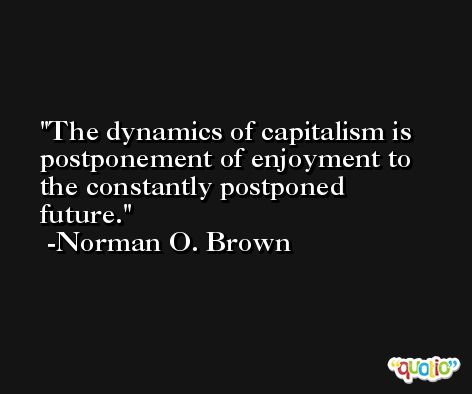 The dynamics of capitalism is postponement of enjoyment to the constantly postponed future. -Norman O. Brown