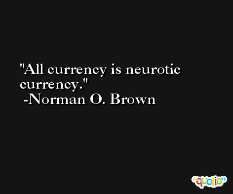 All currency is neurotic currency. -Norman O. Brown