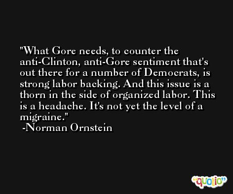 What Gore needs, to counter the anti-Clinton, anti-Gore sentiment that's out there for a number of Democrats, is strong labor backing. And this issue is a thorn in the side of organized labor. This is a headache. It's not yet the level of a migraine. -Norman Ornstein